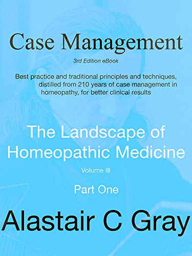 Case Management In Homeopathic Medicine Part One: Best Practice Traditional Principles And Techniques Distilled From 200 Years Of Case Management In ... Landscape Of Homeopathic Medicine Book 1)