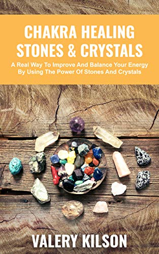 Chakra Healing Stones & Crystals: A Real Way To Improve And Balance Your Energy By Using The Power Of Stones And Crystals (best Chakra Healing Books & Audiobooks Book 2)