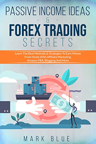 Passive Income Ideas & Forex Trading Secrets: Learn The Best Methods & Strategies To Earn Money From Home With Affiliate Marketing, Amazon Fba, Blogging And More…