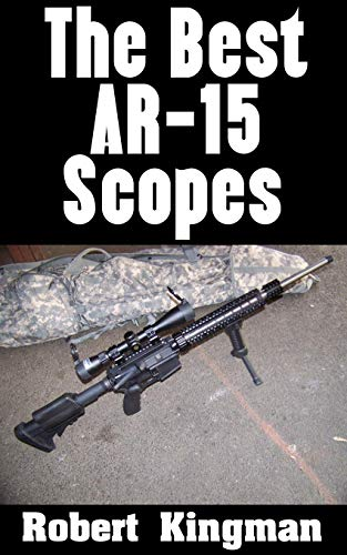 The Best Ar 15 Scopes: The Best Makes And Models Of Scopes For Your Ar 15 And What To Look For In Each One