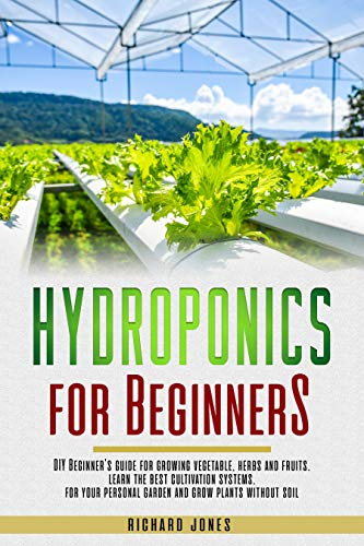 Hydroponics For Beginners: Diy Beginner's Guide For Growing Vegetable, Herbs And Fruits. Learn The Best Cultivation Systems. For Your Personal Garden And Grow Plants Without Soil