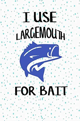 I Use Largemouth For Bait: Fishing Log Book For Adult And Kids For Holidays, Boating, Camping And Adventure... Best Gift For Fisherman
