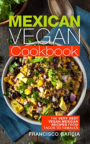 Mexican Vegan Cookbook: The Very Best Vegan Mexican Recipes From Tacos To Tamales