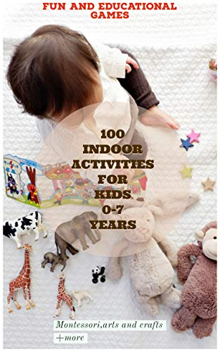 The Best 100 Indoor Activities For Kids 0 7 Years: Awesome,mindfulness,fun And Educational Games Including Montessori,arts And Crafts +more