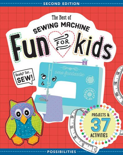The Best Of Sewing Machine Fun For Kids: Ready, Set, Sew 37 Projects & Activities