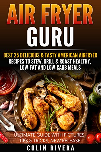 Air Fryer Guru: Best 25 Delicious & Tasty American Airfryer Recipes To Stew, Grill & Roast Healthy, Low Fat And Low Carb Meals